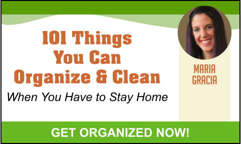 101 Things You Can Organize & Clean When You Have to Stay Home MARIA GRACIA GET ORGANIZED NOW!