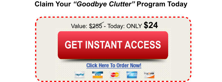 "Claim Your ""Goodbye Clutter"" Program Today Value: $255 - Today: ONLY $24 Buy Today and Save Buy Today and Save GET INSTANT ACCESS"