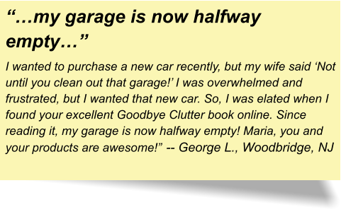 """…my garage is now halfway empty…"" I wanted to purchase a new car recently, but my wife said 'Not until you clean out that garage!' I was overwhelmed and frustrated, but I wanted that new car. So, I was elated when I found your excellent Goodbye Clutter book online. Since reading it, my garage is now halfway empty! Maria, you and your products are awesome!""		-- George L., Woodbridge, NJ"