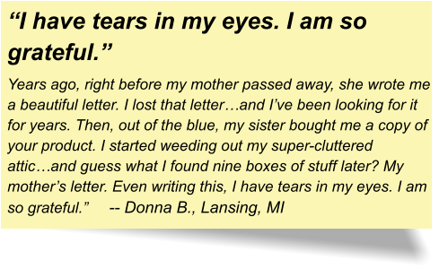 """I have tears in my eyes. I am so grateful."" Years ago, right before my mother passed away, she wrote me a beautiful letter. I lost that letter…and I've been looking for it for years. Then, out of the blue, my sister bought me a copy of your product. I started weeding out my super-cluttered attic…and guess what I found nine boxes of stuff later? My mother's letter. Even writing this, I have tears in my eyes. I am so grateful.""	-- Donna B., Lansing, MI"