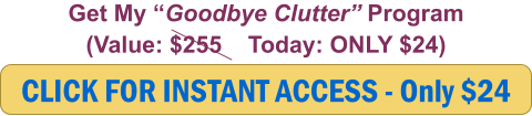 "CLICK FOR INSTANT ACCESS - Only $24 Get My ""Goodbye Clutter"" Program (Value: $255    Today: ONLY $24)"