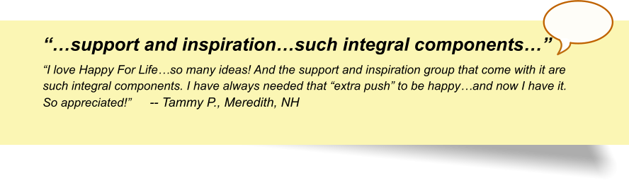 """…support and inspiration…such integral components…"" ""I love Happy For Life…so many ideas! And the support and inspiration group that come with it are such integral components. I have always needed that ""extra push"" to be happy…and now I have it. So appreciated!""	-- Tammy P., Meredith, NH"