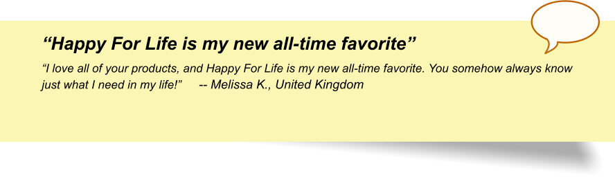 """Happy For Life is my new all-time favorite"" ""I love all of your products, and Happy For Life is my new all-time favorite. You somehow always know just what I need in my life!""	-- Melissa K., United Kingdom"