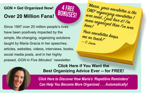 "GON = Get Organized Now!  Over 20 Million Fans! Since 1997 over 20 million people's lives have been positively impacted by the simple, life-changing, organizing solutions taught by Maria Gracia in her speeches, articles, websites, videos, interviews, books, social media posts, and in her highly praised, GON in Five Minutes!  newsletter. Click Here to Discover How Maria's 'Repetitive Reminders' Can Help You Become More Organized . . . Automatically! ""Maria, your newsletter is the ONLY organizing newsletter I ever read…I just love it! I'm more organized than I've ever been! Your newsletter keeps me on track!"" -- C. Lewis Click Here if You Want the Best Organizing Advice Ever -- for FREE! 4 FREE Bonuses!"