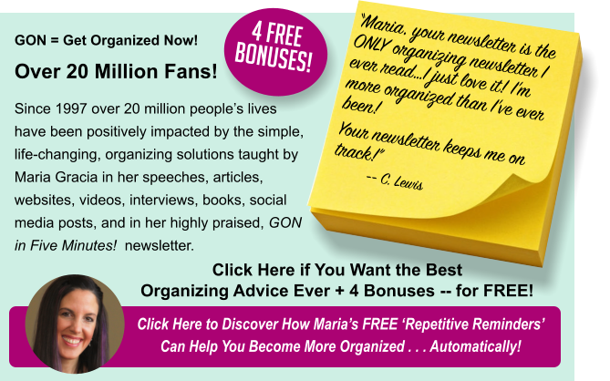 "GON = Get Organized Now!  Over 20 Million Fans! Since 1997 over 20 million people's lives have been positively impacted by the simple, life-changing, organizing solutions taught by Maria Gracia in her speeches, articles, websites, videos, interviews, books, social media posts, and in her highly praised, GON in Five Minutes!  newsletter. Click Here to Discover How Maria's FREE 'Repetitive Reminders' Can Help You Become More Organized . . . Automatically! ""Maria, your newsletter is the ONLY organizing newsletter I ever read…I just love it! I'm more organized than I've ever been! Your newsletter keeps me on track!"" -- C. Lewis Click Here if You Want the Best Organizing Advice Ever + 4 Bonuses -- for FREE! 4 FREE Bonuses!"